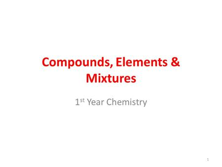 Compounds, Elements & Mixtures 1 st Year Chemistry 1.