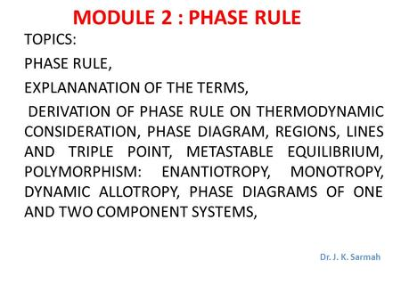 MODULE 2 : PHASE RULE TOPICS: PHASE RULE, EXPLANANATION OF THE TERMS, DERIVATION OF PHASE RULE ON THERMODYNAMIC CONSIDERATION, PHASE DIAGRAM, REGIONS,
