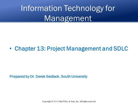 Copyright © 2015 John Wiley & Sons, Inc. All rights reserved. Information Technology for Management Chapter 13: Project Management and SDLC Prepared by.
