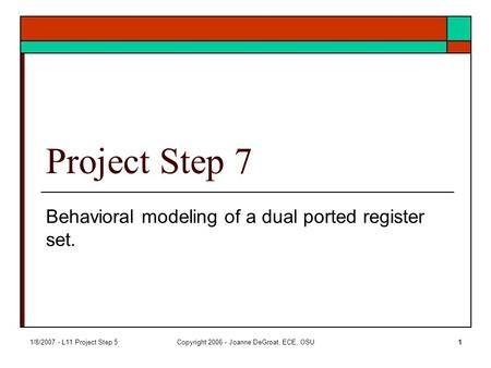 1/8/2007 - L11 Project Step 5Copyright 2006 - Joanne DeGroat, ECE, OSU1 Project Step 7 Behavioral modeling of a dual ported register set.