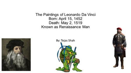 The Paintings of Leonardo Da Vinci Born: April 15, 1452 Death: May 2, 1519 Known as Renaissance Man By: Tejas Shah.