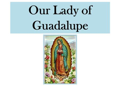 Our Lady of Guadalupe. Our Lady of Guadalupe history Started w/ preachers & fortune seekers coming to the new world – 1531 – Preachers wanted to convert.