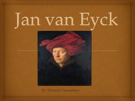 By: Deborah Ciaramitaro.  Jan van Eyck was born around 1395 in Maasiek, Belgium. He died in 1441 in Burges, Netherlands. He was a well known northern.