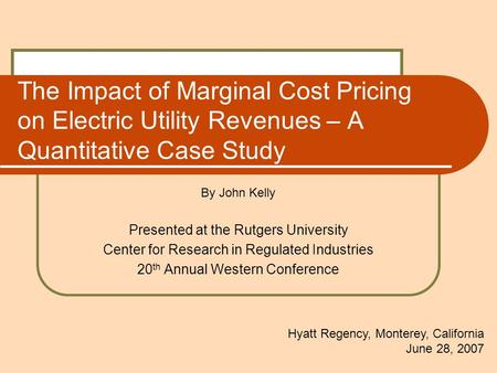 The Impact of Marginal Cost Pricing on Electric Utility Revenues – A Quantitative Case Study By John Kelly Presented at the Rutgers University Center for.