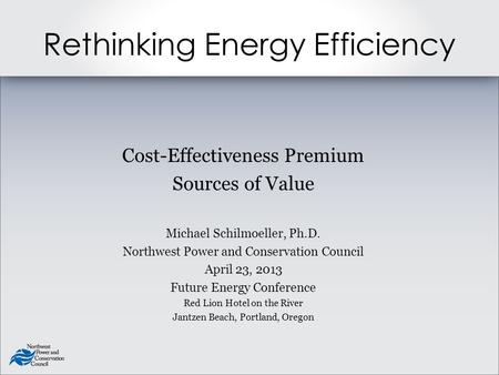 Rethinking Energy Efficiency Cost-Effectiveness Premium Sources of Value Michael Schilmoeller, Ph.D. Northwest Power and Conservation Council April 23,