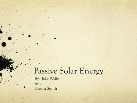 Passive Solar Energy By: Jake Wylie And Dustin Smith.