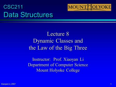 Xiaoyan Li, 2007 1 CSC211 Data Structures Lecture 8 Dynamic Classes and the Law of the Big Three Instructor: Prof. Xiaoyan Li Department of Computer Science.