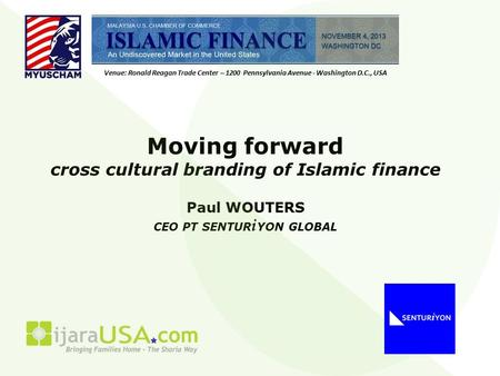 Moving forward cross cultural branding of Islamic finance Paul WOUTERS CEO PT SENTUR i YON GLOBAL Venue: Ronald Reagan Trade Center – 1200 Pennsylvania.