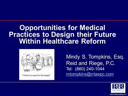 ©2013 Reid and Riege, P.C. Opportunities for Medical Practices to Design their Future Within Healthcare Reform Mindy S. Tompkins, Esq. Reid and Riege,
