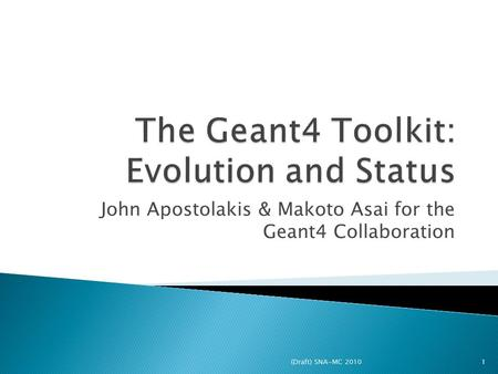 John Apostolakis & Makoto Asai for the Geant4 Collaboration 1(Draft) SNA-MC 2010.
