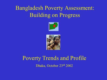 Bangladesh Poverty Assessment: Building on Progress Poverty Trends and Profile Dhaka, October 23 rd 2002.