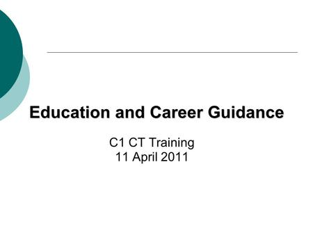 Education and Career Guidance C1 CT Training 11 April 2011.