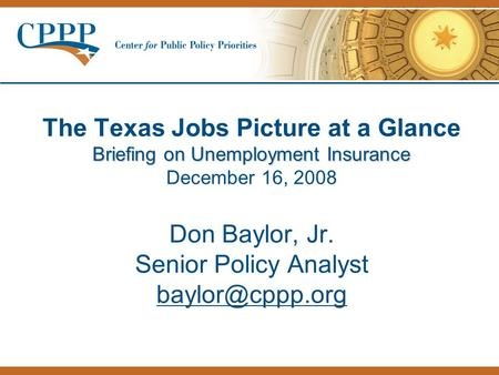 Briefing on Unemployment Insurance The Texas Jobs Picture at a Glance Briefing on Unemployment Insurance December 16, 2008 Don Baylor, Jr. Senior Policy.