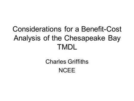 Considerations for a Benefit-Cost Analysis of the Chesapeake Bay TMDL Charles Griffiths NCEE.