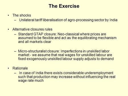 The Exercise The shocks – Unilateral tariff liberalisation of agro-processing sector by India Alternative closures rules –Standard GTAP closure: Neo-classical.