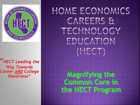 """ HECT Leading the Way Towards Career AND College Readiness"" Magnifying the Common Core in the HECT Program."