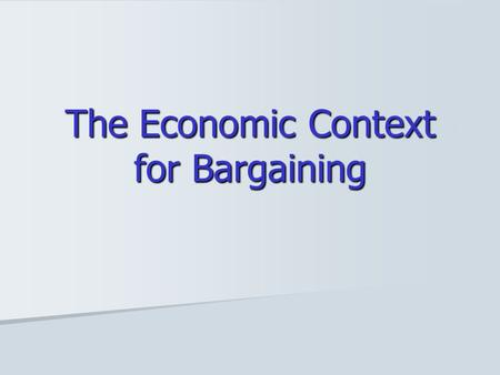 The Economic Context for Bargaining. Responses to Task 1: Impacts on Our Bargaining Power PageTitleNumber of Times Selected 4Decline in % workers in Private.