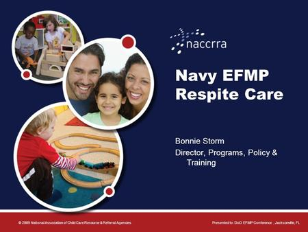 Navy EFMP Respite Care Bonnie Storm Director, Programs, Policy & Training © 2009 National Association of Child Care Resource & Referral AgenciesPresented.