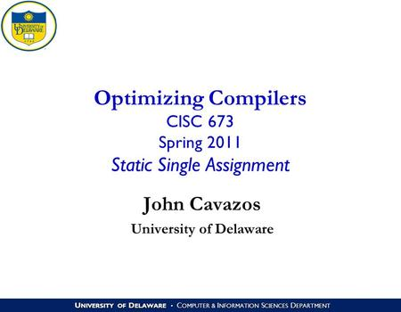 U NIVERSITY OF D ELAWARE C OMPUTER & I NFORMATION S CIENCES D EPARTMENT Optimizing Compilers CISC 673 Spring 2011 Static Single Assignment John Cavazos.