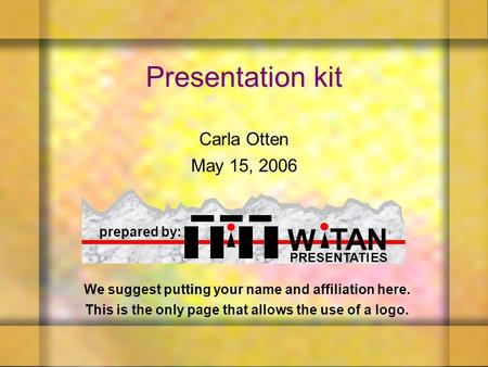 We suggest putting your name and affiliation here. This is the only page that allows the use of a logo. Presentation kit Carla Otten May 15, 2006 Carla.