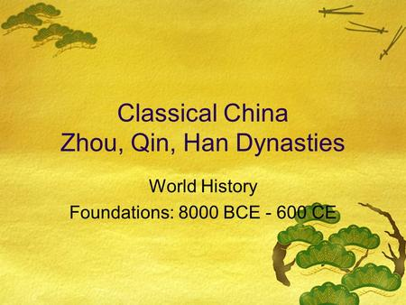 Classical China Zhou, Qin, Han Dynasties World History Foundations: 8000 BCE - 600 CE.