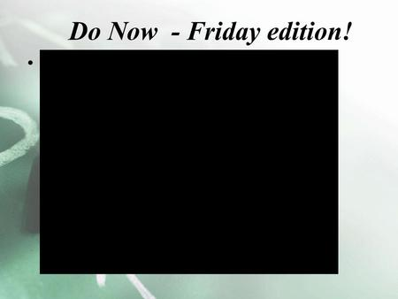 Do Now - Friday edition! Friday means?!?. Even more questions 12. Where is Persia? Persia's wealth came from what? 13. Explain the rise of Cyrus? 14.