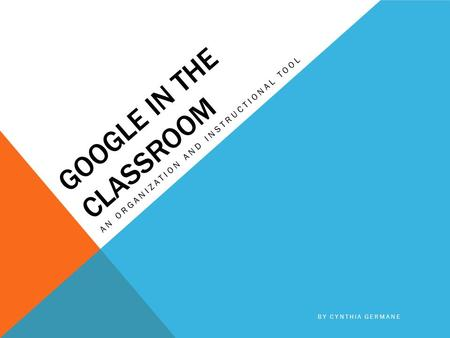 GOOGLE IN THE CLASSROOM AN ORGANIZATION AND INSTRUCTIONAL TOOL BY CYNTHIA GERMANE.