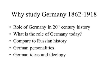 Why study Germany 1862-1918 Role of Germany in 20 th century history What is the role of Germany today? Compare to Russian history German personalities.