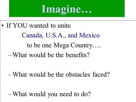 Imagine… If YOU wanted to unite Canada, U.S.A., and Mexico to be one Mega Country…. –What would be the benefits? –What would be the obstacles faced? –What.