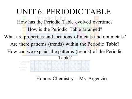 UNIT 6: PERIODIC TABLE How has the Periodic Table evolved overtime? How is the Periodic Table arranged? What are properties and locations of metals and.