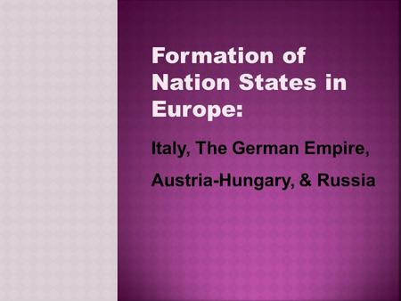 Formation of Nation States in Europe: Italy, The German Empire, Austria-Hungary, & Russia.