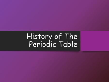 History of The Periodic Table. Objectives Explain how elements are organized in a periodic table Explain how elements are organized in a periodic table.