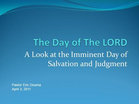 A Look at the Imminent Day of Salvation and Judgment Pastor Eric Douma April 3, 2011.