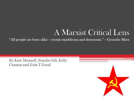 "A Marxist Critical Lens ""All people are born alike – except republicans and democrats."" – Groucho Marx By Kate Munsell, Natalie Gill, Kelly Cannon and."