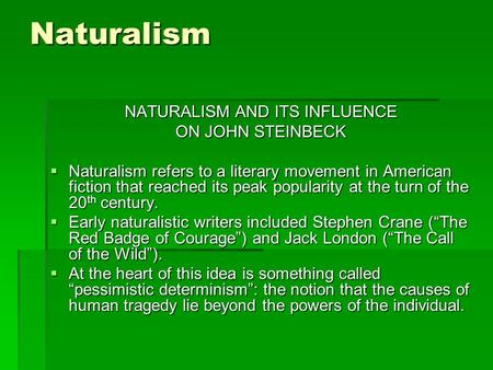 Naturalism NATURALISM AND ITS INFLUENCE ON JOHN STEINBECK  Naturalism refers to a literary movement in American fiction that reached its peak popularity.