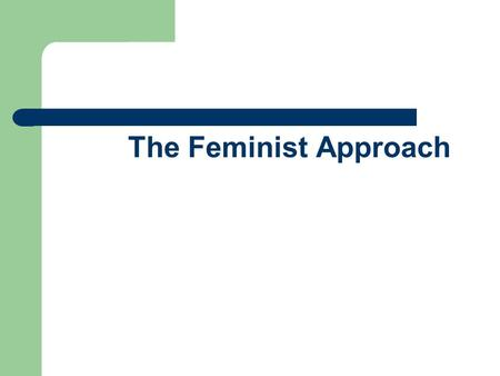 The Feminist Approach. Overview Feminism has often focused upon what is absent rather than what is present, reflecting concern with silencing and marginalization.