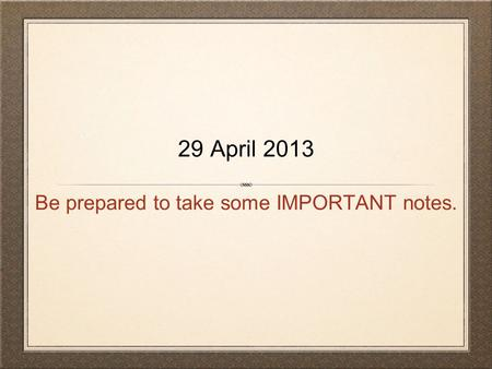 Be prepared to take some IMPORTANT notes. 29 April 2013.
