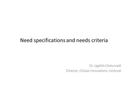 Need specifications and needs criteria Dr. Jagdish Chaturvedi Director, Clinical Innovations, InnAccel.