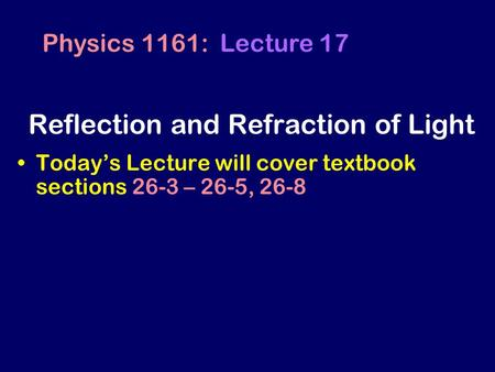 Today's Lecture will cover textbook sections 26-3 – 26-5, 26-8 Physics 1161: Lecture 17 Reflection and Refraction of Light.