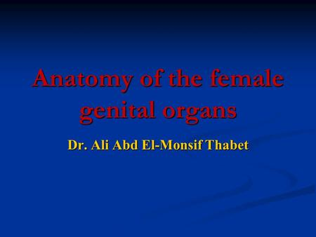 Anatomy of the female genital organs Dr. Ali Abd El-Monsif Thabet.
