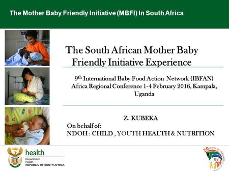 The Mother Baby Friendly Initiative (MBFI) In South Africa The South African Mother Baby Friendly Initiative Experience 9 th International Baby Food Action.