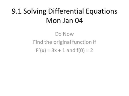 9.1 Solving Differential Equations Mon Jan 04 Do Now Find the original function if F'(x) = 3x + 1 and f(0) = 2.