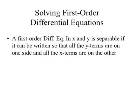 Solving First-Order Differential Equations A first-order Diff. Eq. In x and y is separable if it can be written so that all the y-terms are on one side.