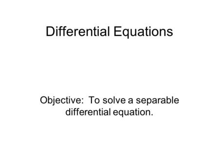 Differential Equations Objective: To solve a separable differential equation.