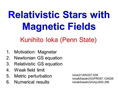 Relativistic Stars with Magnetic Fields 1.Motivation: Magnetar 2.Newtonian GS equation 3.Relativistic GS equation 4.Weak field limit 5.Metric perturbation.