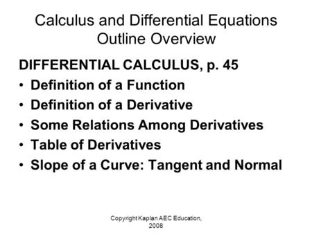 Copyright Kaplan AEC Education, 2008 Calculus and Differential Equations Outline Overview DIFFERENTIAL CALCULUS, p. 45 Definition of a Function Definition.