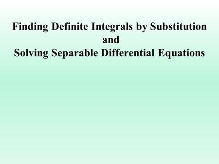 Finding Definite Integrals by Substitution and Solving Separable Differential Equations.