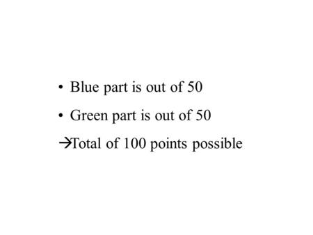 Blue part is out of 50 Green part is out of 50  Total of 100 points possible.
