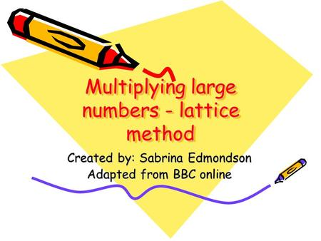 Multiplying large numbers - lattice method Created by: Sabrina Edmondson Adapted from BBC online.