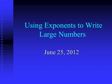 Using Exponents to Write Large Numbers June 25, 2012.